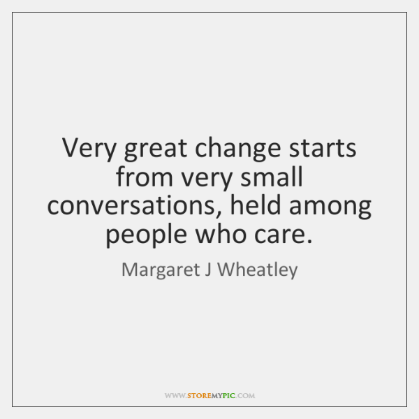 Very great change starts from very small conversations, held among people who ...