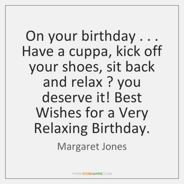On your birthday . . . Have a cuppa, kick off your shoes, sit back ...