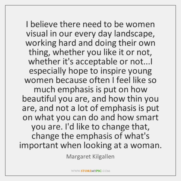 I believe there need to be women visual in our every day ...
