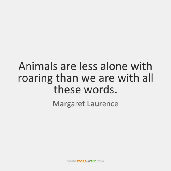 Animals are less alone with roaring than we are with all these ...
