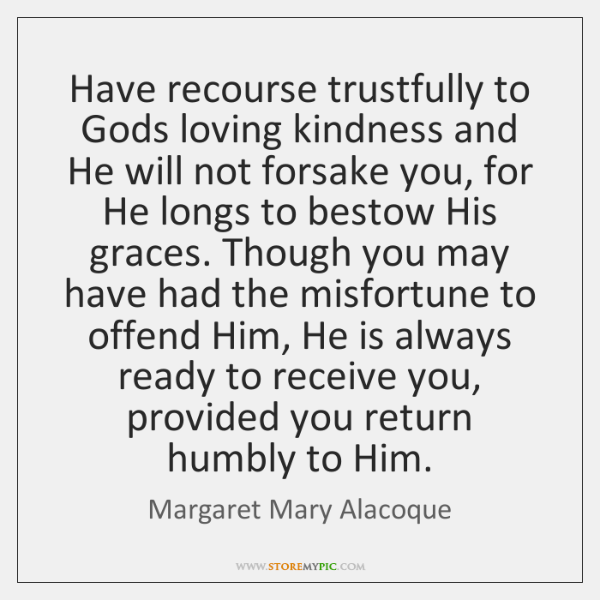 Have recourse trustfully to Gods loving kindness and He will not forsake ...