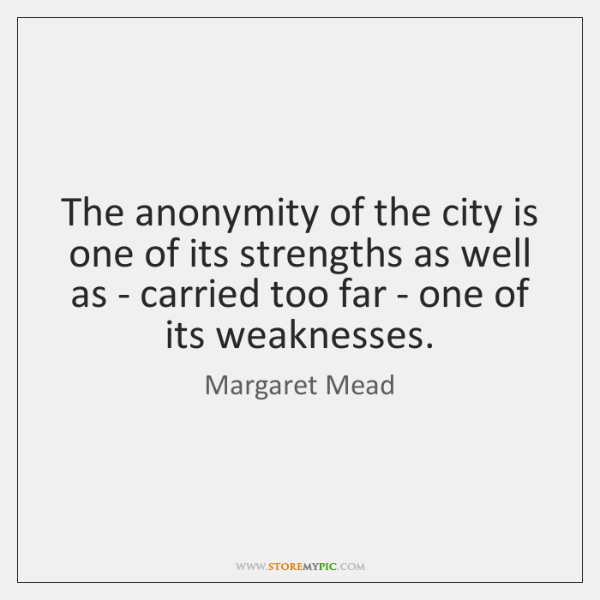 The anonymity of the city is one of its strengths as well ...