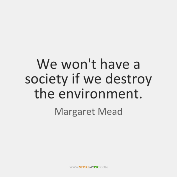 We won't have a society if we destroy the environment.