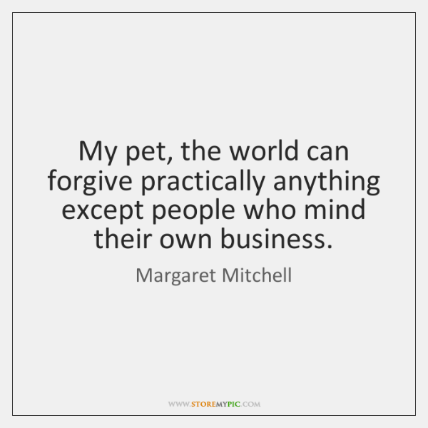 My pet, the world can forgive practically anything except people who mind ...