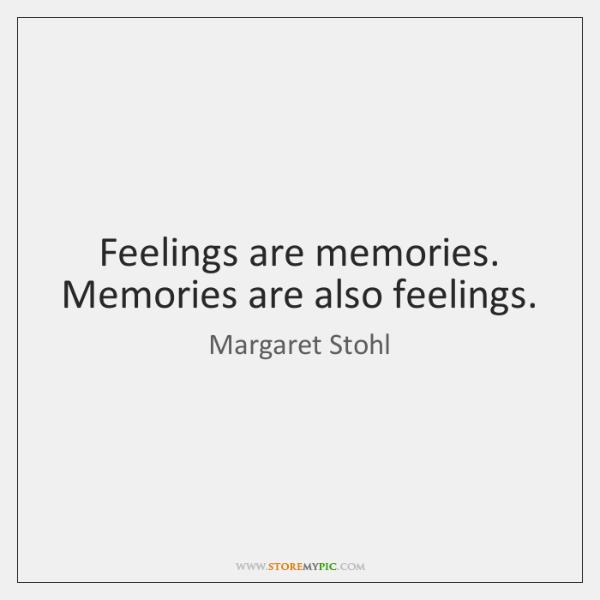 Feelings are memories. Memories are also feelings.