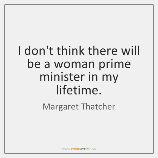 I don't think there will be a woman prime minister in my ...