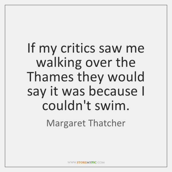 If my critics saw me walking over the Thames they would say ...