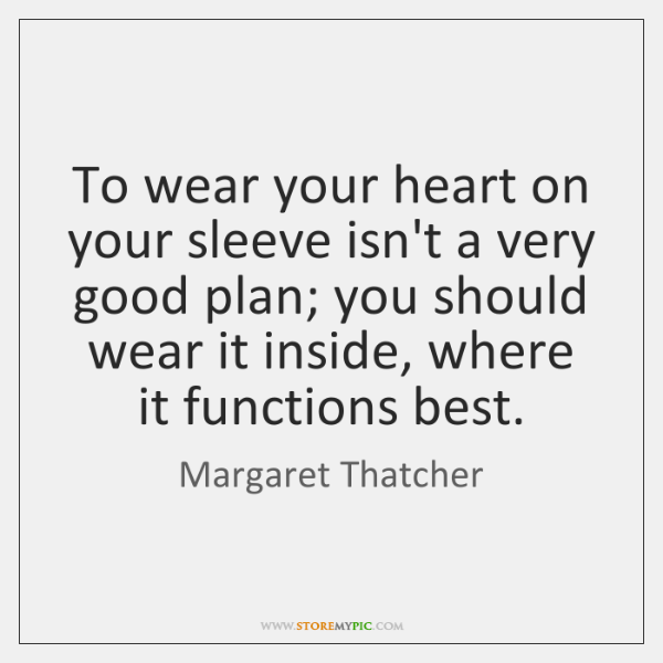 To wear your heart on your sleeve isn't a very good plan; ...