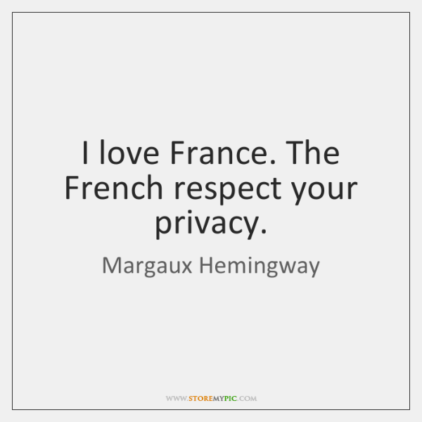 I love France. The French respect your privacy.