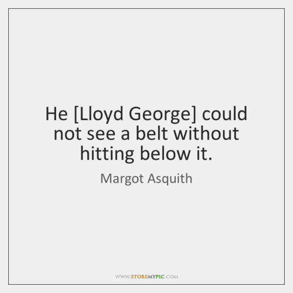 He [Lloyd George] could not see a belt without hitting below it.