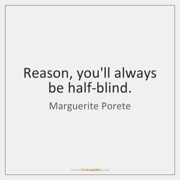 Reason, you'll always be half-blind.
