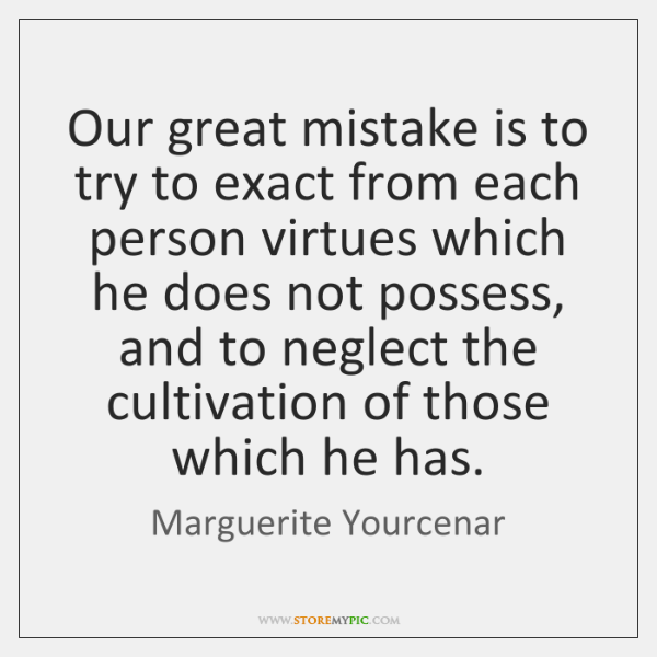 Our great mistake is to try to exact from each person virtues ...