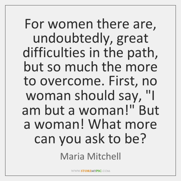 For women there are, undoubtedly, great difficulties in the path, but so ...
