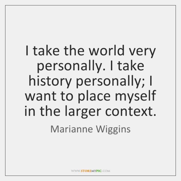 I take the world very personally. I take history personally; I want ...