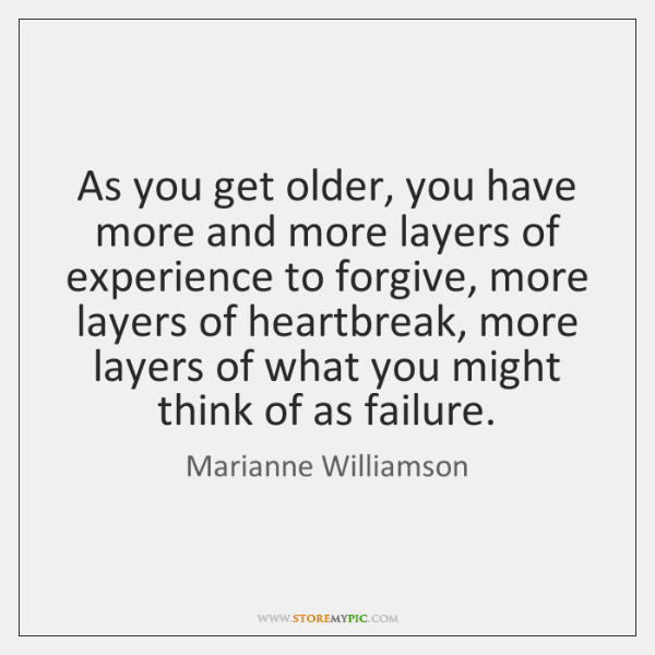 As you get older, you have more and more layers of experience ...