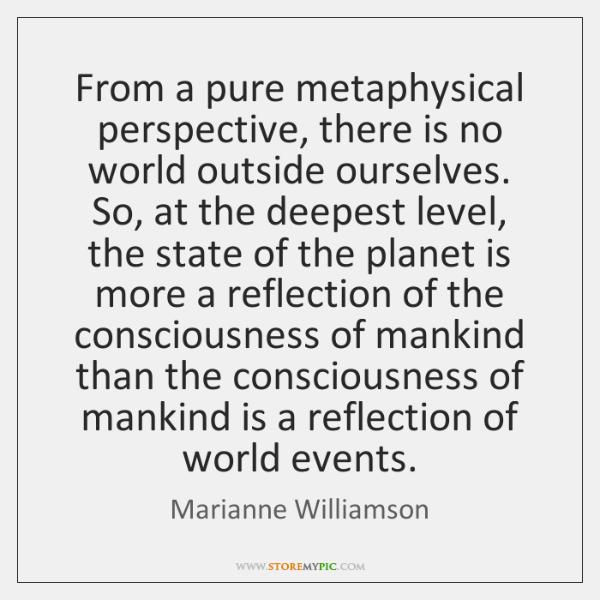 From a pure metaphysical perspective, there is no world outside ourselves. So, ...