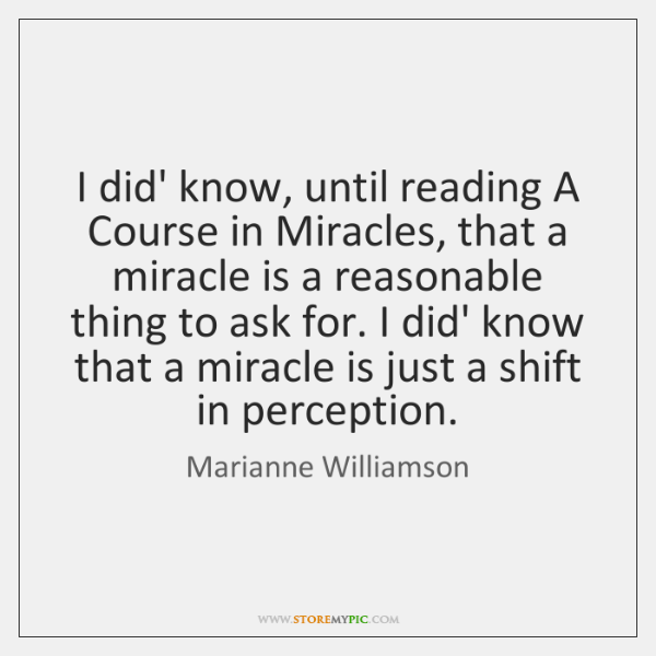 I did' know, until reading A Course in Miracles, that a miracle ...