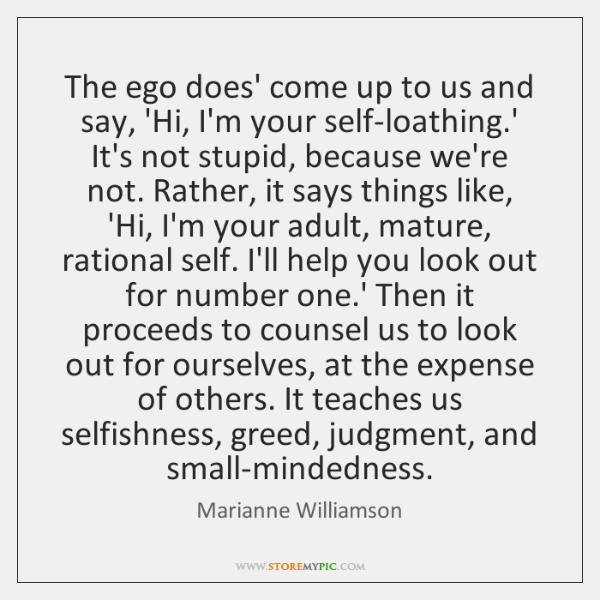 The ego does' come up to us and say, 'Hi, I'm your ...