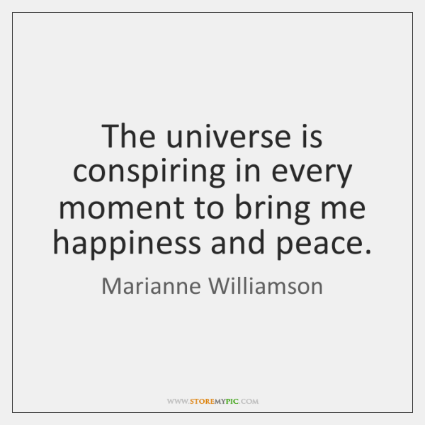 The universe is conspiring in every moment to bring me happiness and ...