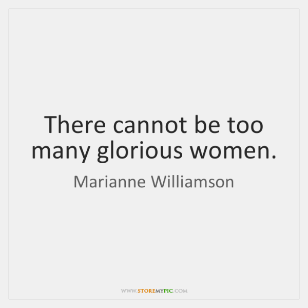 There cannot be too many glorious women.
