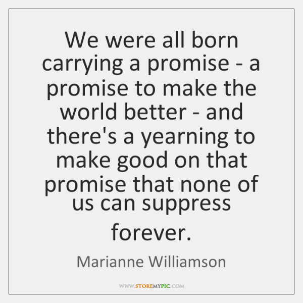 We were all born carrying a promise - a promise to make ...