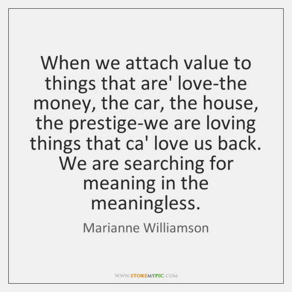 When we attach value to things that are' love-the money, the car, ...
