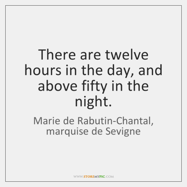 There are twelve hours in the day, and above fifty in the ...