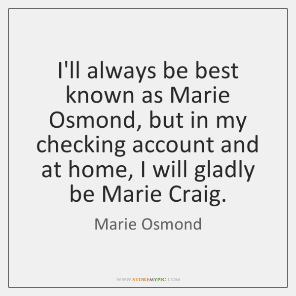I'll always be best known as Marie Osmond, but in my checking ...