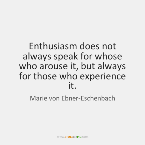 Enthusiasm does not always speak for whose who arouse it, but always ...