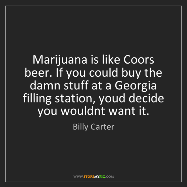 Billy Carter: Marijuana is like Coors beer. If you could buy the damn...