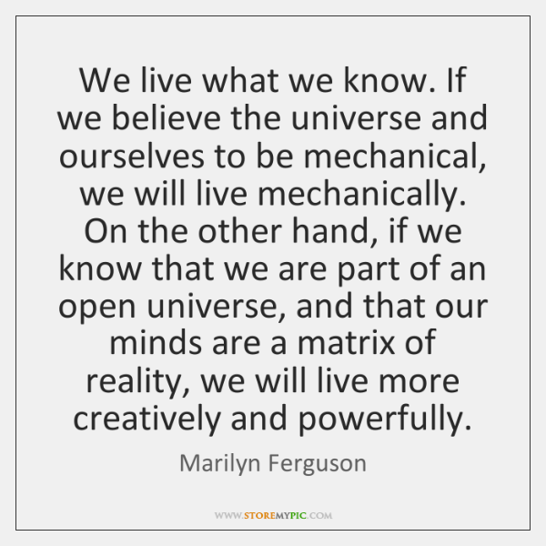 We live what we know. If we believe the universe and ourselves ...