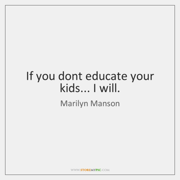 If you dont educate your kids... I will.