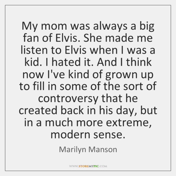 My mom was always a big fan of Elvis. She made me ...