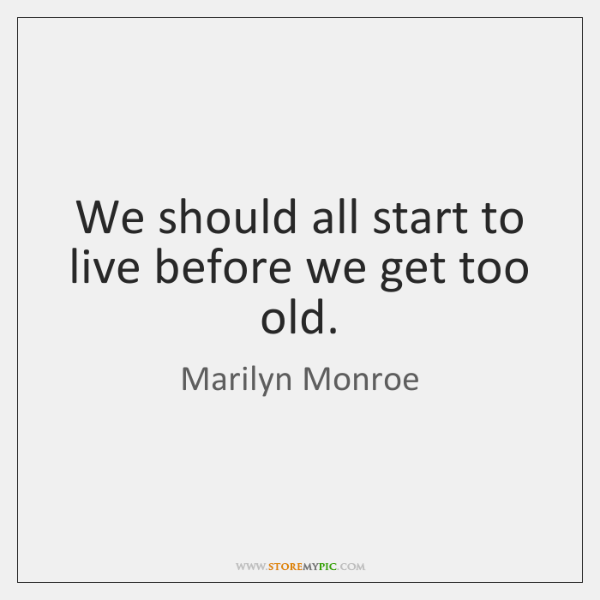We should all start to live before we get too old.