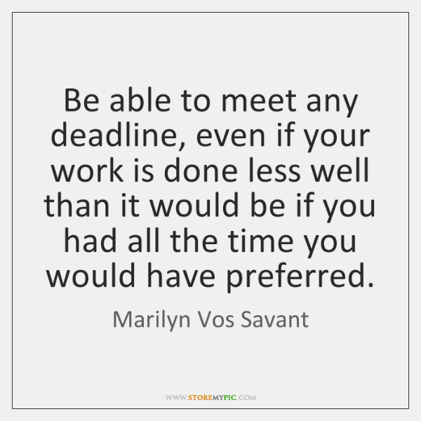 Be able to meet any deadline, even if your work is done ...