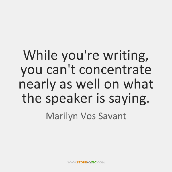 While you're writing, you can't concentrate nearly as well on what the ...