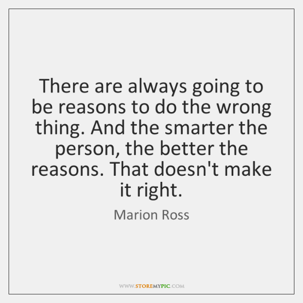 There are always going to be reasons to do the wrong thing. ...