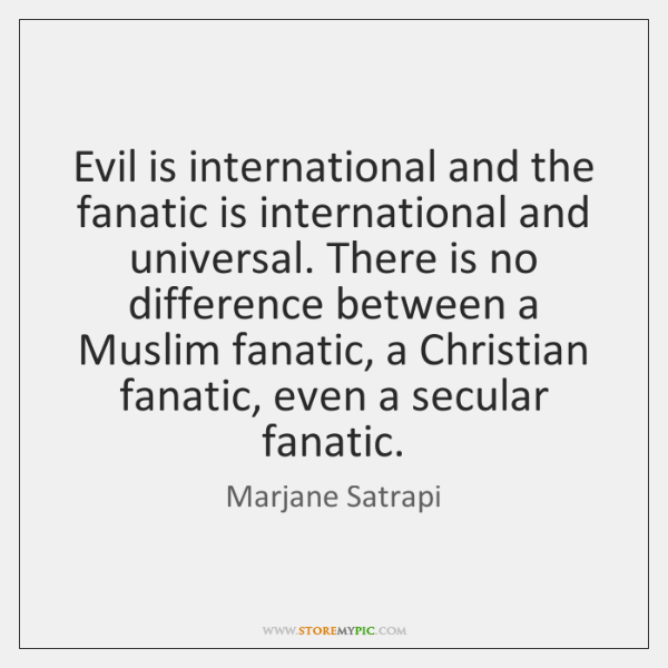 Evil is international and the fanatic is international and universal. There is ...