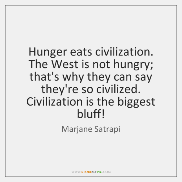 Hunger eats civilization. The West is not hungry; that's why they can ...