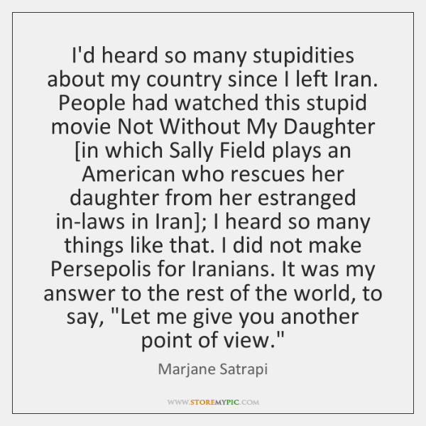 I'd heard so many stupidities about my country since I left Iran. ...