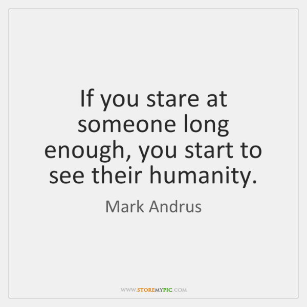 If you stare at someone long enough, you start to see their ...