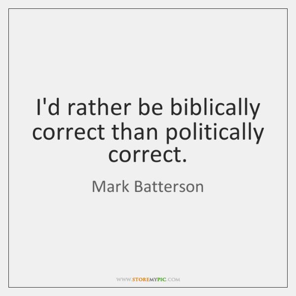 I'd rather be biblically correct than politically correct., Mark Batterson Quotes