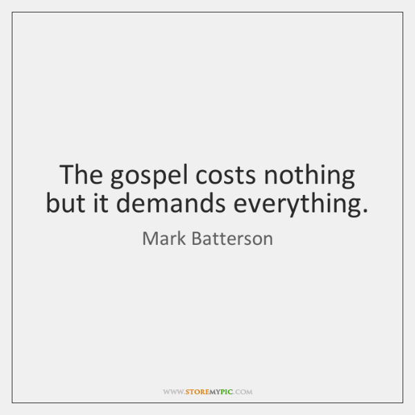 The gospel costs nothing but it demands everything.