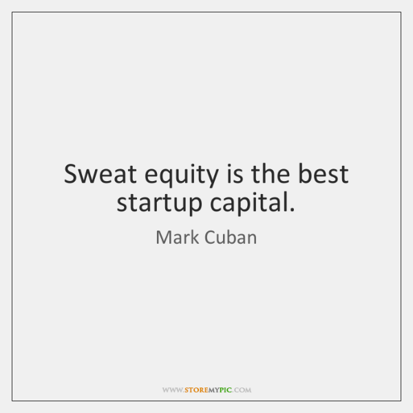 Sweat equity is the best startup capital.