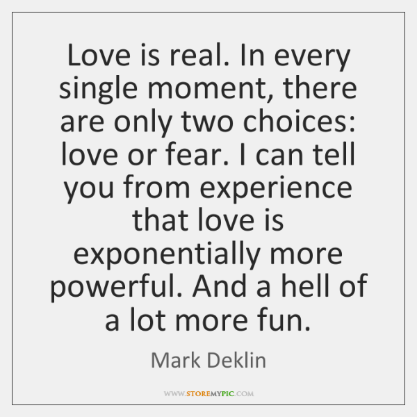 Love is real. In every single moment, there are only two choices: ...