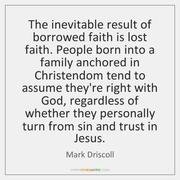The inevitable result of borrowed faith is lost faith. People born into ...