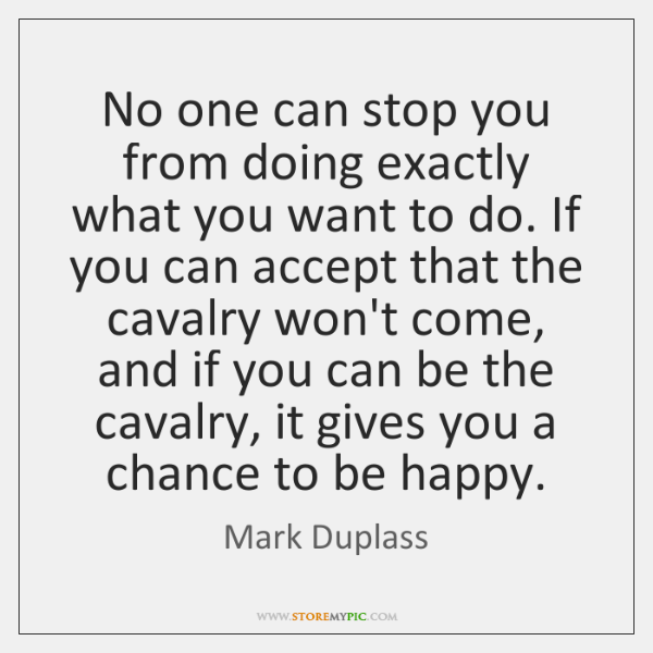 No one can stop you from doing exactly what you want to ...