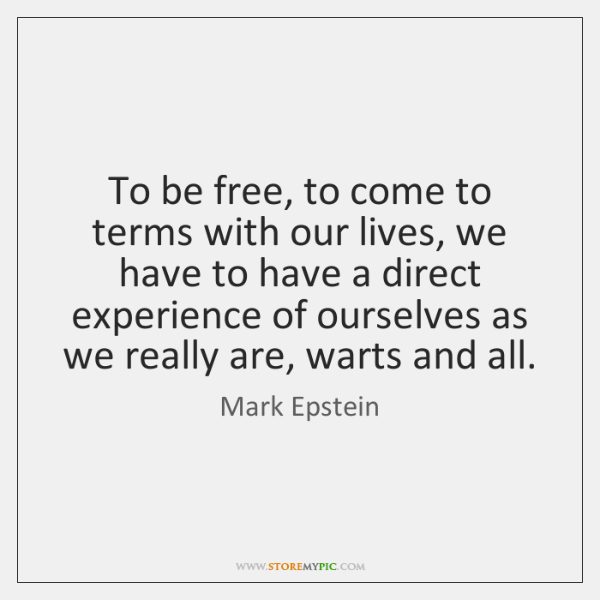 To be free, to come to terms with our lives, we have ...