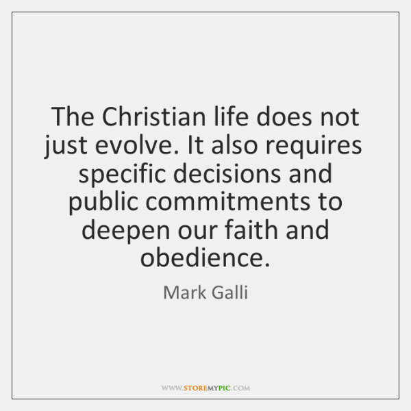 The Christian life does not just evolve. It also requires specific decisions ...