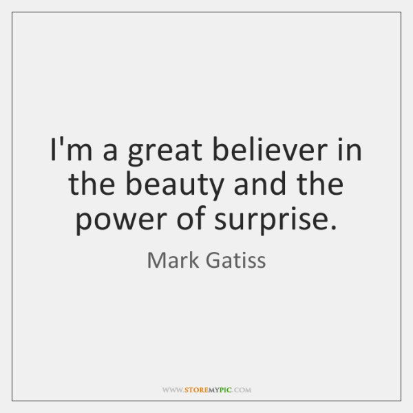 I'm a great believer in the beauty and the power of surprise.